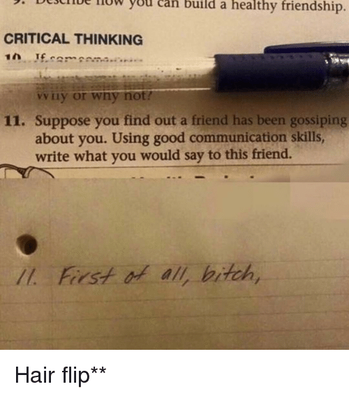 Funny, Critical Thinking, and Communication: 5. Deulue llUw you can build a healthy friendship  CRITICAL THINKING  Liy or wny not?  11. Suppose you find out a friend has been gossiping  about you. Using good communication skills,  write what you would say to this friend.  Forst of all bitch Hair flip**