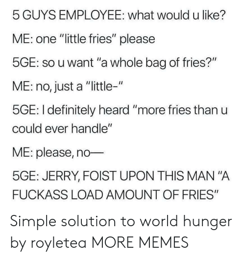"Dank, Definitely, and Memes: 5 GUYS EMPLOYEE: what would u like?  ME: one ""little fries"" please  5GE: so u want ""a whole bag of fries?""  ME: no, just a ""little-""  5GE: I definitely heard ""more fries than u  could ever handle""  ME: please, no  5GE: JERRY, FOIST UPON THIS MAN ""A  FUCKASS LOAD AMOUNT OF FRIES"" Simple solution to world hunger by royletea MORE MEMES"
