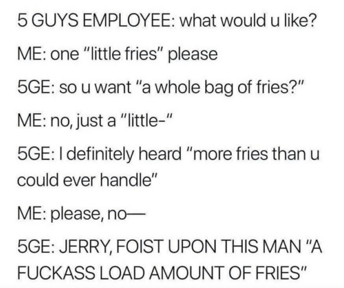 "Definitely, Mana, and One: 5 GUYS EMPLOYEE: what would u like?  ME: one ""little fries"" please  5GE: so u want ""a whole bag of fries?""  ME: no, just a ""little-""  5GE: I definitely heard ""more fries than u  could ever handle""  VE: please, no  5GE: JERRY, FOIST UPON THIS MAN""A  FUCKASS LOAD AMOUNT OF FRIES"""