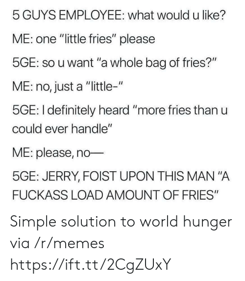 "Definitely, Memes, and World: 5 GUYS EMPLOYEE: what would u like?  ME: one ""little fries"" please  5GE: so u want ""a whole bag of fries?""  ME: no, just a ""little-""  5GE: I definitely heard ""more fries than u  could ever handle""  ME: please, no  5GE: JERRY, FOIST UPON THIS MAN ""A  FUCKASS LOAD AMOUNT OF FRIES"" Simple solution to world hunger via /r/memes https://ift.tt/2CgZUxY"