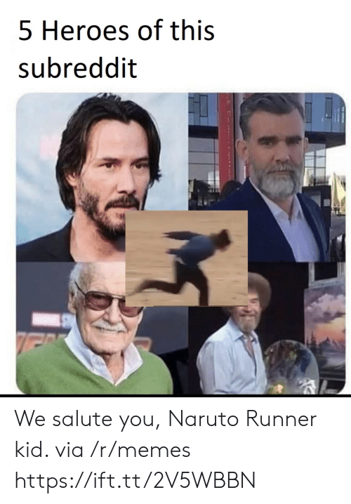 Salute: 5 Heroes of this  subreddit We salute you, Naruto Runner kid. via /r/memes https://ift.tt/2V5WBBN