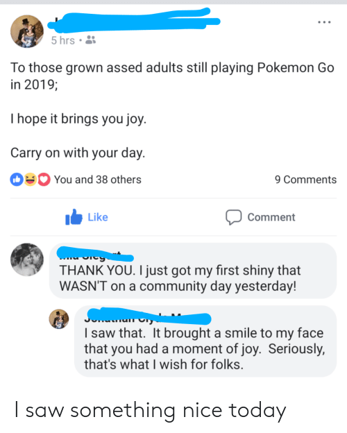 Pokemon GO: 5 hrs  To those grown assed adults still playing Pokemon Go  in 2019;  I hope it brings you joy  Carry on with your day  You and 38 others  9 Comments  I Like  Comment  THANK YOU. I just got my first shiny that  WASN'T on a community day yesterday!  I saw that. It brought a smile to my face  that you had a moment of joy. Seriously,  that's what I wish for folks I saw something nice today