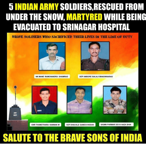 saluteing: 5 INDIAN ARMY  SOLDIERS, RESCUED FROM  UNDER THE SNOW.  MARTYRED  WHILE BEING  EVACUATED TO SRINAGAR HOSPITAL  BRAVE SOLDIERS WHO SACRIFICED THEIR LIVES IN TKE LINE OF DUTY  NK MANE RAMCHANDRA SHAMRAO  SEP AMBORE BALAJI BHAGWANRAO  GNR THAMOTHARA KANNAN M  SEP DHAvALE GANESHKSAN SIGMN PARMAR DEVAHAZABHAI  SALUTE TO THE BRAVE SONS OF INDIA