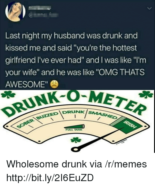 "Drunk, Memes, and Omg: 5  Last night my husband was drunk and  kissed me and said ""you're the hottest  girlfriend I've ever had"" and I was like ""I'm  your wife"" and he was like ""OMG THATS  AWESOME""  DRUNK-OM  IDRUNKis  NK SMASHED  FULL TANK Wholesome drunk via /r/memes http://bit.ly/2I6EuZD"