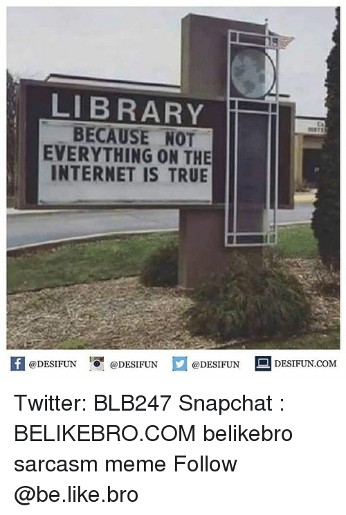Be Like, Internet, and Meme: 5  LIBRARY  BECAUSE NOT  EVERYTHING ON THE  INTERNET IS TRUE  CA  K @DESIFUN 증 @DESIFUN  @DESIFUN DESIFUN.COM Twitter: BLB247 Snapchat : BELIKEBRO.COM belikebro sarcasm meme Follow @be.like.bro