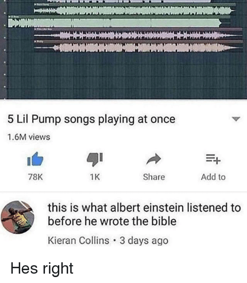 Albert Einstein, Bible, and Einstein: 5 Lil Pump songs playing at once  1.6M views  78K  1K  Share  Add to  this is what albert einstein listened to  before he wrote the bible  Kieran Collins 3 days ago Hes right