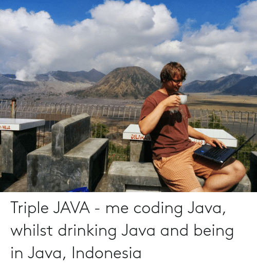 Drinking: 5 MEJA  DILAKAN Triple JAVA - me coding Java, whilst drinking Java and being in Java, Indonesia