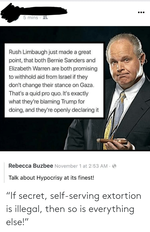 """Bernie Sanders, Elizabeth Warren, and Israel: 5 mins ·  Rush Limbaugh just made a great  point, that both Bernie Sanders and  Elizabeth Warren are both promising  to withhold aid from Israel if they  don't change their stance on Gaza.  That's a quid pro quo. It's exactly  what they're blaming Trump for  doing, and they're openly declaring it  Rebecca Buzbee November 1 at 2:53 AM .  Talk about Hypocrisy at its finest! """"If secret, self-serving extortion is illegal, then so is everything else!"""""""
