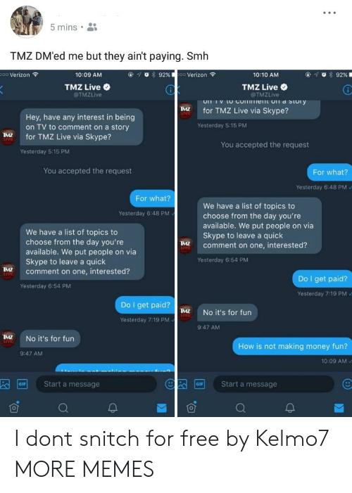 """Making Money: 5 mins .  TMZ DM'ed me but they ain't paying. Smh  Verizon令  10:09 AM  ④,  """"Y,  t 929  0 Verizon令  10:10 AM  TMZ Live  @TMZLive  TMZ Live  @TMZLive  for TMZ Live via Skype?  Hey, have any interest in being  on TV to comment on a story  Yesterday 5:15 PM  for TMZ Live via Skype?  You accepted the request  Yesterday 5:15 PM  You accepted the request  For what?  Yesterday 6:48 PM  For what?  We have a list of topics to  choose from the day you're  available. We put people on via  Skype to leave a quick  comment on one, interested?  Yesterday 6:48 PM  We have a list of topics to  choose from the day you're  available. We put people on via  Skype to leave a quick  MZ  Yesterday 6:54 PM  M  comment on one, interested?  Do I get paid?  Yesterday 6:54 PM  Yesterday 7:19 PM  Do I get paid?  I  No it's for fun  Yesterday 7:19 PM  9:47 AM  TMZ No it's for furn  How is not making money fun?  9:47 AM  10:09 AM V  Start a message  Start a message  GIF I dont snitch for free by Kelmo7 MORE MEMES"""