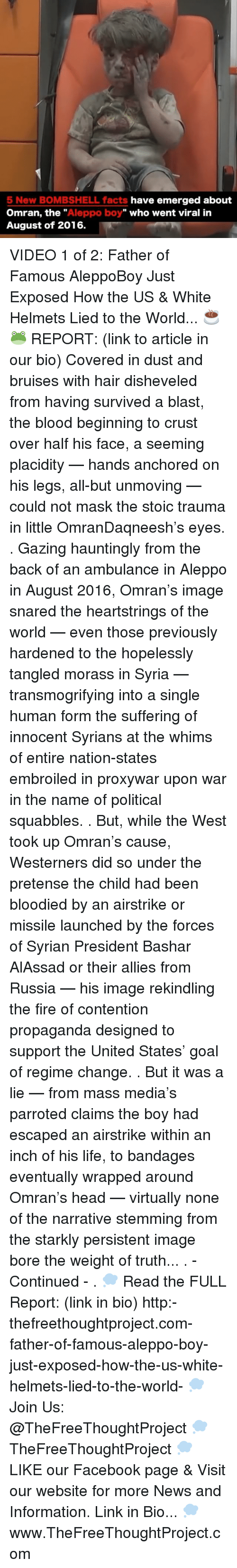 "pretense: 5 New BOMBSHELL facts  have emerged about  Omran, the  Aleppo boy"" who went viral in  August of 2016. VIDEO 1 of 2: Father of Famous AleppoBoy Just Exposed How the US & White Helmets Lied to the World... ☕️🐸 REPORT: (link to article in our bio) Covered in dust and bruises with hair disheveled from having survived a blast, the blood beginning to crust over half his face, a seeming placidity — hands anchored on his legs, all-but unmoving — could not mask the stoic trauma in little OmranDaqneesh's eyes. . Gazing hauntingly from the back of an ambulance in Aleppo in August 2016, Omran's image snared the heartstrings of the world — even those previously hardened to the hopelessly tangled morass in Syria — transmogrifying into a single human form the suffering of innocent Syrians at the whims of entire nation-states embroiled in proxywar upon war in the name of political squabbles. . But, while the West took up Omran's cause, Westerners did so under the pretense the child had been bloodied by an airstrike or missile launched by the forces of Syrian President Bashar AlAssad or their allies from Russia — his image rekindling the fire of contention propaganda designed to support the United States' goal of regime change. . But it was a lie — from mass media's parroted claims the boy had escaped an airstrike within an inch of his life, to bandages eventually wrapped around Omran's head — virtually none of the narrative stemming from the starkly persistent image bore the weight of truth... . - Continued - . 💭 Read the FULL Report: (link in bio) http:-thefreethoughtproject.com-father-of-famous-aleppo-boy-just-exposed-how-the-us-white-helmets-lied-to-the-world- 💭 Join Us: @TheFreeThoughtProject 💭 TheFreeThoughtProject 💭 LIKE our Facebook page & Visit our website for more News and Information. Link in Bio... 💭 www.TheFreeThoughtProject.com"