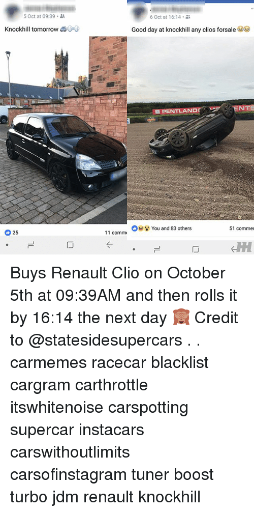 renault: 5 Oct at 09:39 .  6 Oct at 16:14 .  Knockhill tomorrow  Good day at knockhill any clos forsale  ˊ PENTLANpr  You and 83 others  51 commer  25  11 comm Buys Renault Clio on October 5th at 09:39AM and then rolls it by 16:14 the next day 🙈 Credit to @statesidesupercars . . carmemes racecar blacklist cargram carthrottle itswhitenoise carspotting supercar instacars carswithoutlimits carsofinstagram tuner boost turbo jdm renault knockhill