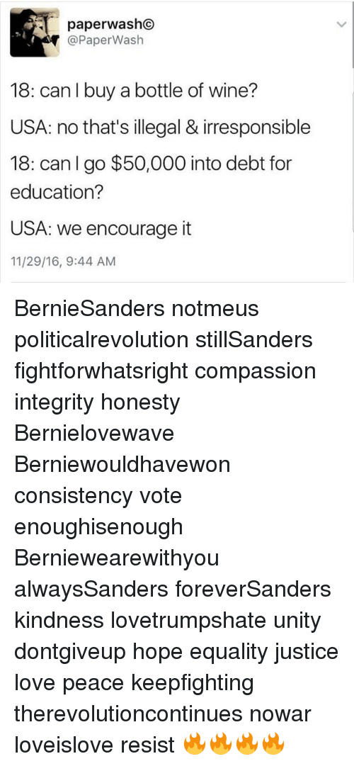 hopeing: 5.  @PaperWash  18: can I buy a bottle of wine?  USA: no that's illegal & irresponsible  18: can I go $50,000 into debt for  education?  USA: we encourage it  11/29/16, 9:44 AM BernieSanders notmeus politicalrevolution stillSanders fightforwhatsright compassion integrity honesty Bernielovewave Berniewouldhavewon consistency vote enoughisenough Berniewearewithyou alwaysSanders foreverSanders kindness lovetrumpshate unity dontgiveup hope equality justice love peace keepfighting therevolutioncontinues nowar loveislove resist 🔥🔥🔥🔥
