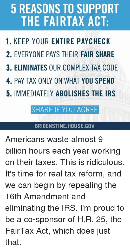 amends: 5 REASONS TO SUPPORT  THE FAIRTAX ACT:  1. KEEP YOUR ENTIRE PAYCHECK  2. EVERYONE PAYS THEIR FAIR SHARE  3. ELIMINATES OUR COMPLEX TAX CODE  4. PAY TAX ONLY ON WHAT YOU SPEND  5. IMMEDIATELY ABOLISHES THE IRS  SHARE IF YOU AGREE  BRIDENSTINE HOUSE GOV Americans waste almost 9 billion hours each year working on their taxes. This is ridiculous.   It's time for real tax reform, and we can begin by repealing the 16th Amendment and eliminating the IRS.   I'm proud to be a co-sponsor of H.R. 25, the FairTax Act, which does just that.