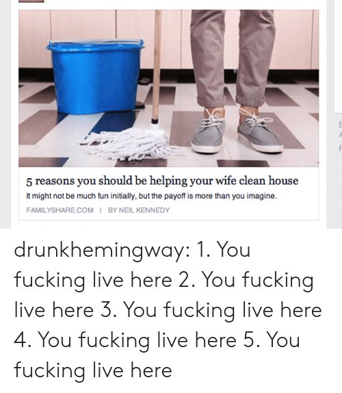 kennedy: 5 reasons you should be helping your wife clean house  It might not be much fun initially, but the payoff is more than you imagine  FAMILYSHARE.COM I BY NEIL KENNEDY drunkhemingway: 1. You fucking live here 2. You fucking live here 3. You fucking live here 4. You fucking live here 5. You fucking live here