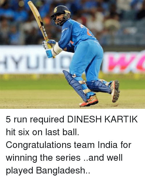 bangladesh: 5 run required DINESH KARTIK  hit six on last ball. Congratulations team India for winning the series ..and well played Bangladesh..