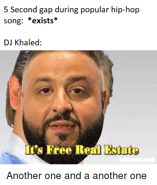 Another One, DJ Khaled, and Free: 5 Second gap during popular hip-hop  song: *exists*  DJ Khaled:  It's Free Real Estate
