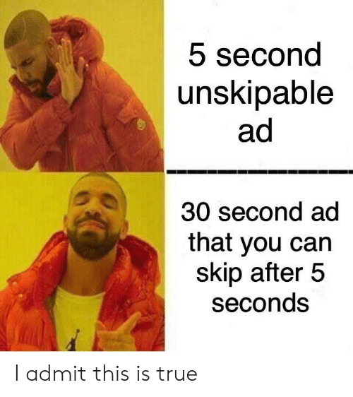 True, Can, and You: 5 second  unskipable  ad  30 second ad  that you can  skip after 5  seconds I admit this is true