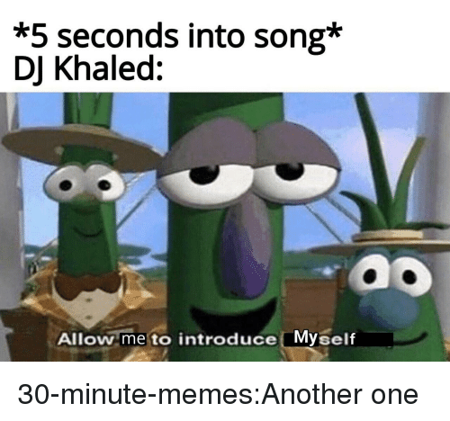 introduce myself: *5 seconds into song*  DJ Khaled:  ao  Allow me to introduce Myself 30-minute-memes:Another one
