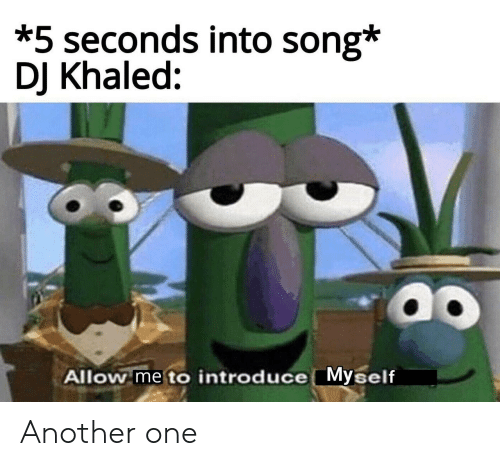 introduce myself: *5 seconds into song*  DJ Khaled:  ao  Allow me to introduce Myself Another one