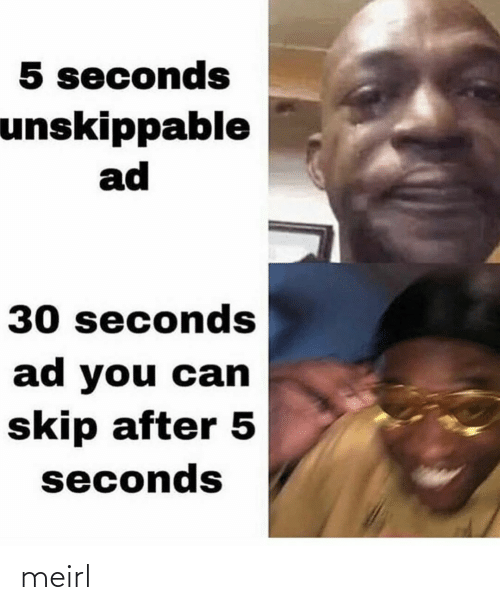 Skip: 5 seconds  unskippable  ad  30 seconds  ad you can  skip after 5  seconds meirl