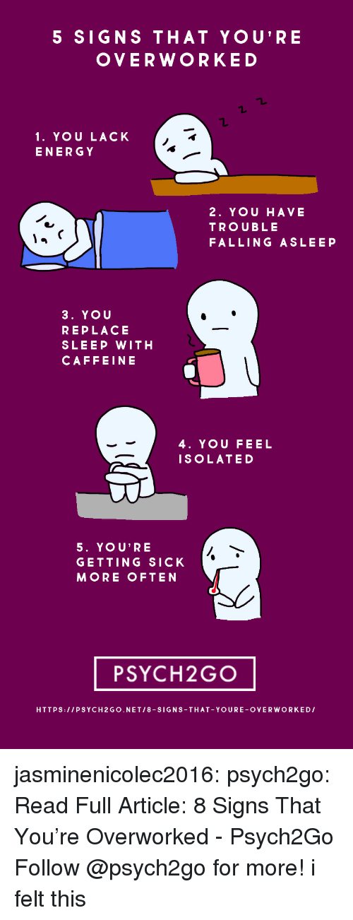 Getting Sick: 5 SIGNS THAT YOU'RE  OVERWORKED  1. YOU LACK  ENERGY  2. YOU HAVE  TROUBLE  FALLING ASLEEP  3. YOU  REPLACE  SLEEP WITH  CAFFEINE  4. YOU FEEL  ISOLATED  5. YOU'RE  GETTING SICK  MORE OFTEN  PSYCH2GO  HTTPS:/IPSYCH2 GO.NET/8-SIGNS-THAT YOURE-OVERWORKEDI jasminenicolec2016:  psych2go: Read Full Article:8 Signs That You're Overworked - Psych2Go   Follow @psych2go for more!   i felt this