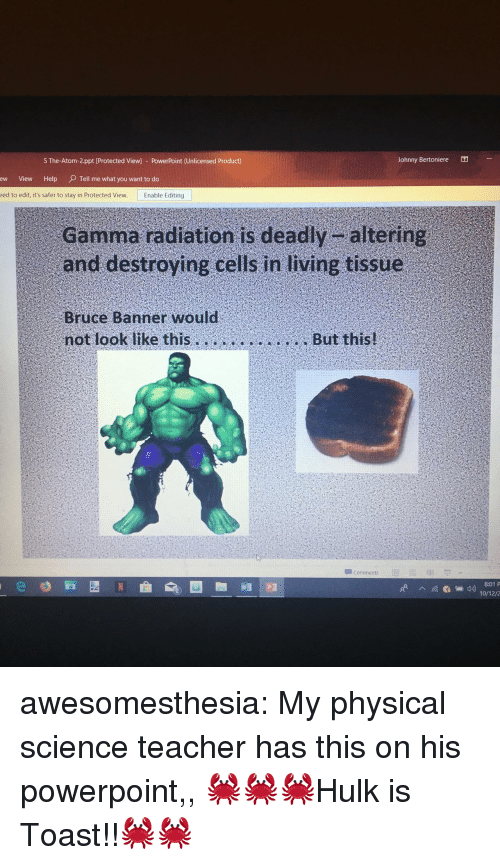 Teacher, Tumblr, and Blog: 5 The-Atom-2.ppt [Protected View] - PowerPoint (Unlicensed Product)  Johnny Bertoniere  ew View Help O  Tell me what you want to do  eed to edit, it's safer to stay in Protected View.  Enable Editing  Gamma radiation is deadly altering  and destroying cells in living tissue  Bruce Banner would  not look like thisBut this!  Comments  8:01 P  10/12/2 awesomesthesia:  My physical science teacher has this on his powerpoint,, 🦀🦀🦀Hulk is Toast!!🦀🦀