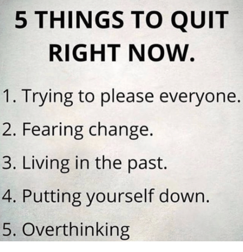 Memes, Change, and Living: 5 THINGS TO QUIT  RIGHT NOW  1. Trying to please everyone.  2. Fearing change.  3. Living in the past.  4. Putting yourself down.  5. Overthinking