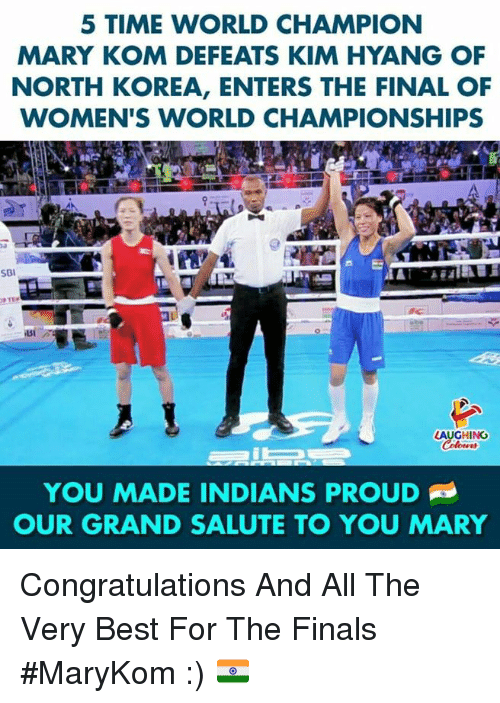 Salute To You: 5 TIME WORLD CHAMPION  MARY KOM DEFEATS KIM HYANG OF  NORTH KOREA, ENTERS THE FINAL OF  WOMEN'S WORLD CHAMPIONSHIPS  SBI  SI  LAUGHING  YOU MADE INDIANS PROUD  OUR GRAND SALUTE TO YOU MARY Congratulations And All The Very Best For The Finals #MaryKom :) 🇮🇳