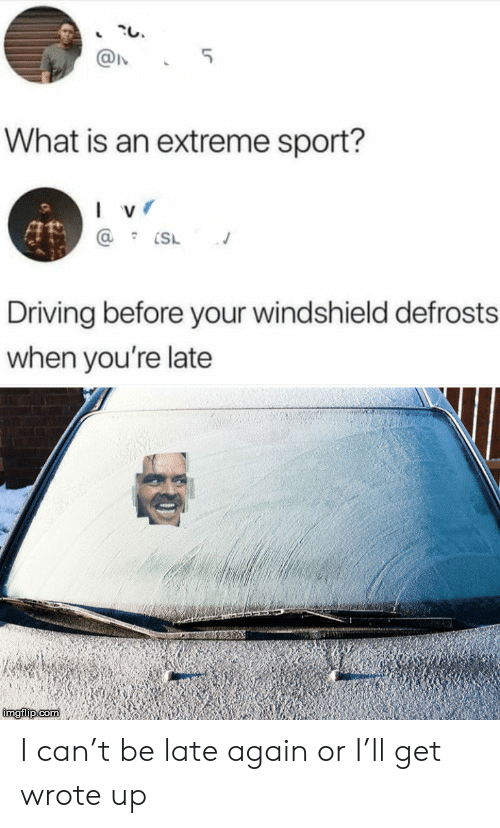 extreme: 5  What is an extreme sport?  I v  Driving before your windshield defrosts  when you're late  imgilip com I can't be late again or I'll get wrote up