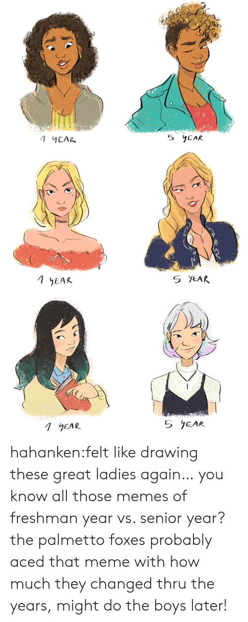 foxes: 5 YEAR  EAR   5 YEAR  1EAR   5 jEAR  1hEAR hahanken:felt like drawing these great ladies again… you know all those memes of freshman year vs. senior year? the palmetto foxes probably aced that meme with how much they changed thru the years, might do the boys later!
