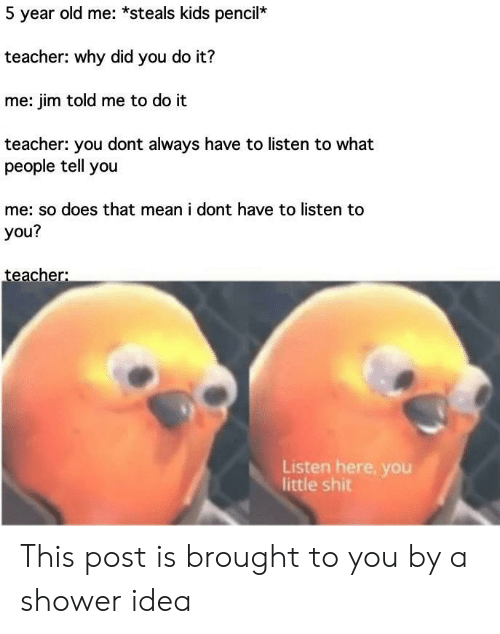 it-me: 5 year old me: *steals kids pencil*  teacher: why did you do it?  me: jim told me to do it  teacher: you dont always have to listen to what  people tell you  me: so does that mean i dont have to listen to  you?  teacher:  Listen here, you  little shit This post is brought to you by a shower idea