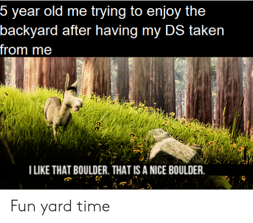 Taken, Time, and Old: 5 year old me trying to enjoy the  backyard after having my DS taken  from me  I LIKE THAT BOULDER. THAT IS A NICE BOULDER Fun yard time