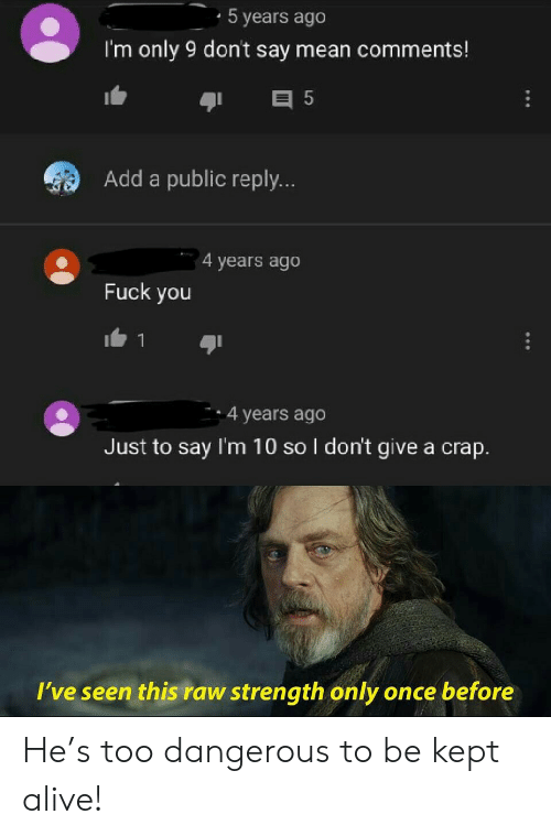 Dont Say: 5 years ago  I'm only 9 don't say mean comments!  E 5  Add a public reply...  4 years ago  Fuck you  4 years ago  Just to say I'm 10 so I don't give a crap.  I've seen this raw strength only once before  ** He's too dangerous to be kept alive!