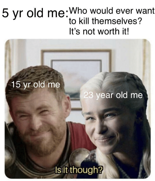 Not Worth It: 5 yr old me:Who would ever want  to kill themselves?  It's not worth it!  15 yr old me  23 year old me  Is it though?