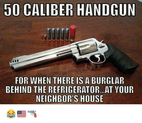 Burglarer: 50 CALIBER HANDGUN  FOR WHEN THERE IS A BURGLAR  BEHIND THE REFRIGERATOR...AT VOUR  NEIGHBOR'S HOUSE 😂🇺🇸🔫