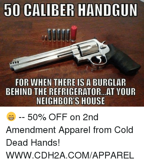 Burglarer: 50 CALIBER HANDGUN  FOR WHEN THERE IS A BURGLAR  BEHIND THE REFRIGERATOR...AT VOUR  NEIGHBOR'S HOUSE 😁 -- 50% OFF on 2nd Amendment Apparel from Cold Dead Hands! WWW.CDH2A.COM/APPAREL