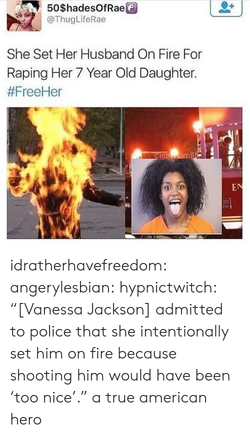 """Fire, Gif, and Police: 50 $hadesOfRae  @ThugLifeRae  She Set Her Husband On Fire For  Raping Her 7 Year Old Daughter.  idratherhavefreedom:  angerylesbian:  hypnictwitch:  """"[Vanessa Jackson] admitted to police that she intentionally set him on fire because shooting him would have been 'too nice'.""""  a true american hero"""