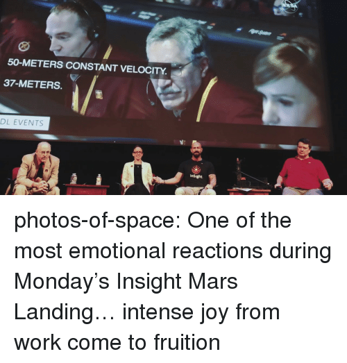 fruition: 50-METERS CONSTANT VELOCITY  37-METERS.  DL EVENTS  InSight photos-of-space:  One of the most emotional reactions during Monday's Insight Mars Landing… intense joy from work come to fruition