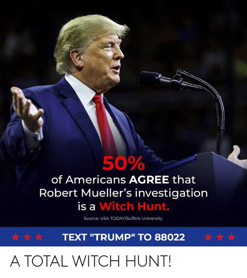 """Text, Today, and Trump: 50%  of Americans AGREE that  Robert Mueller's investigation  is a Witch Hunt.  Source: USA TODAY/Suffolk University  犬☆ ☆  TEXT """"TRUMP"""" TO 88022 A TOTAL WITCH HUNT!"""