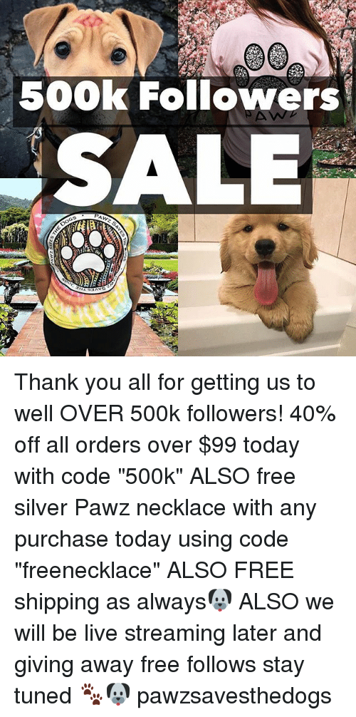 """Live Streaming: 500k Followers  SALE Thank you all for getting us to well OVER 500k followers! 40% off all orders over $99 today with code """"500k"""" ALSO free silver Pawz necklace with any purchase today using code """"freenecklace"""" ALSO FREE shipping as always🐶 ALSO we will be live streaming later and giving away free follows stay tuned 🐾🐶 pawzsavesthedogs"""