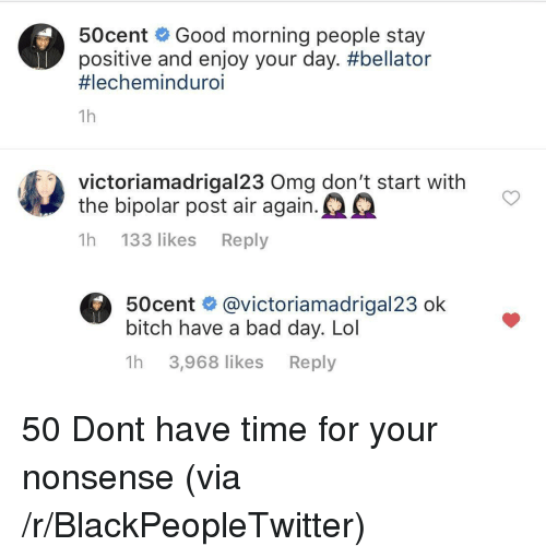 oma: 50cent Good morning people stay  positive and enjoy your day. #bellator  #lechemind uro.  1h  victoriamadrigal23 Oma don't start with  the bipolar post air again.  1h 133 likes Reply  50cent @victoriamadrigal23 ok  bitch have a bad day. Lol  1h 3,968 likes Reply 50 Dont have time for your nonsense (via /r/BlackPeopleTwitter)