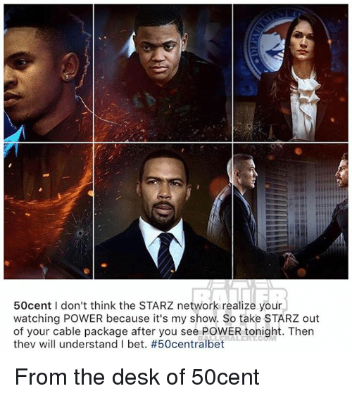 Starz: 50cent I don't think the STARZ network realize your  watching POWER because it's my show. So take STARZ out  of your cable package after you see POWER tonight. Then  thev will understand I bet. From the desk of 50cent