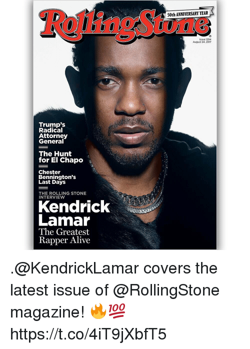 Alive, El Chapo, and Kendrick Lamar: 50th ANNIVERSARY YEAR  issue 1294  August 24, 2017  Trump's  Radical  Attorney  General  The Hunt  for El Chapo  Chester  Bennington's  Last Days  THE ROLLING STONE  INTERVIEW  Kendrick  Lamar  The Greatest  Rapper Alive .@KendrickLamar covers the latest issue of @RollingStone magazine! 🔥💯 https://t.co/4iT9jXbfT5