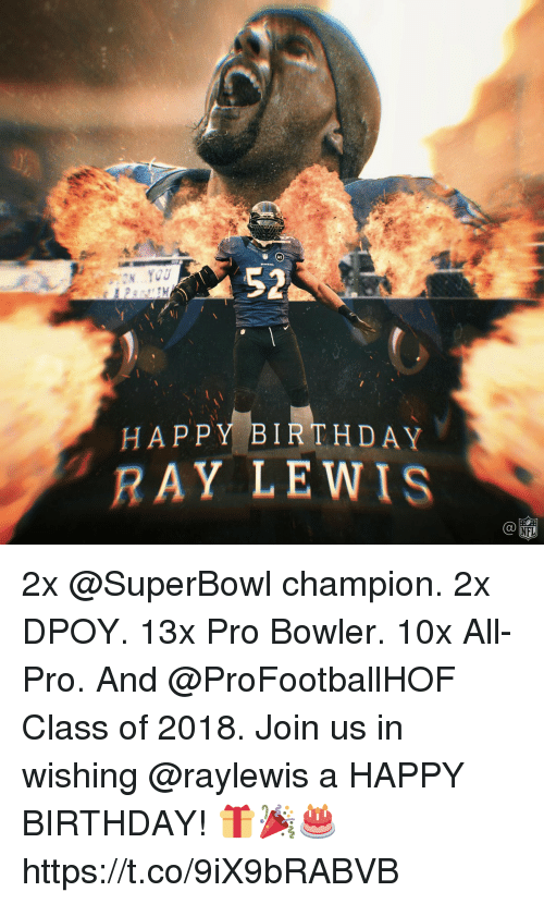 Ray Lewis: 52  HAPPY BIRTHDAY  RAY LEWIS  C@  NFL 2x @SuperBowl champion. 2x DPOY. 13x Pro Bowler. 10x All-Pro. And @ProFootballHOF Class of 2018.  Join us in wishing @raylewis a HAPPY BIRTHDAY! 🎁🎉🎂 https://t.co/9iX9bRABVB
