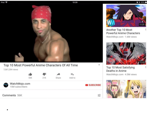 Most Powerful Anime Characters: 52%  iPad  13:20  WW  11:31  Another Top 10 Most  Powerful Anime Characters  WatchMojo.com 1.6M views  12:03  Top 10 Most Powerful Anime Characters Of All Time  Top 10 Most Satisfying  Deaths in Anime  7,061,284 views  WatchMojo.com 4.5M views  Add to  55K  21K  Share  WatchMojo.com  SUBSCRIBE  15M subscribers  Comments 56K .