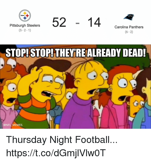 Carolina Panthers, Football, and Memes: 5214 cn  Steelers  Pittsburgh Steelers  (5-2-1)  Carolina Panthers  (6-2)  STOP! STOP! THEYRE ALREADY DEAD!  0  @NFL MEMES Thursday Night Football... https://t.co/dGmjlVlw0T