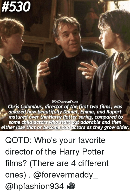 Maturely:  #530  MYPOTTERFACTS  Chris Columbus, director of the first two films, was  amazed how beauti  ma, and Rupert  matured over the Harry Potter series, compared to  some child actors who start out adorable and then  either lose that or become bad actors as they grow older. QOTD: Who's your favorite director of the Harry Potter films? (There are 4 different ones) . @forevermaddy_ @hpfashion934 🎥