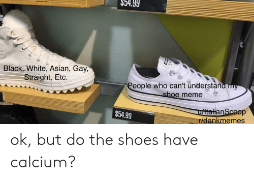 asian gay: $54.99  BlackpWhite, Asian, Gay,  Straight, Etc.  People who can't understand my  shoe meme  ttalianScoop  r/dankmemes  $54.99 ok, but do the shoes have calcium?