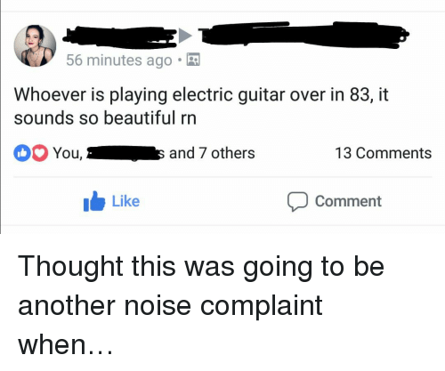 Beautiful, Guitar, and Thought: 56 minutes ago.  Whoever is playing electric guitar over in 83, it  sounds so beautiful rn  You,  and 7 others  13 Comments  Like  Comment <p>Thought this was going to be another noise complaint when…</p>