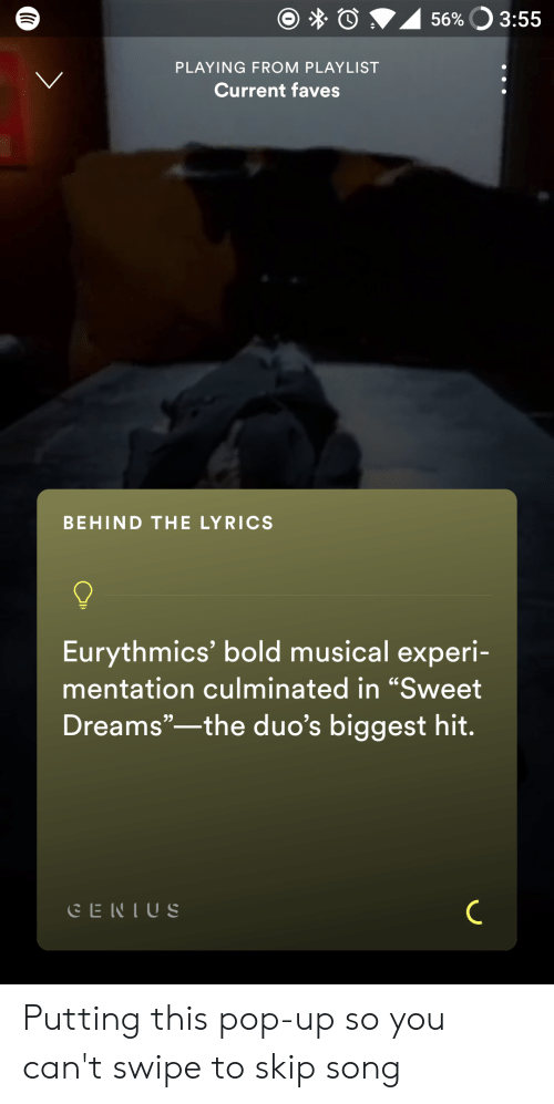 "Pop, Lyrics, and Bold: 56%O 3:55  PLAYING FROM PLAYLIST  Current faves  BEHIND THE LYRICS  Eurythmics' bold musical experi-  mentation culminated in ""Sweet  Dreams""-the duo's biggest hit.  CENIUS Putting this pop-up so you can't swipe to skip song"